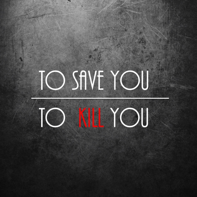 to save you // to kill you