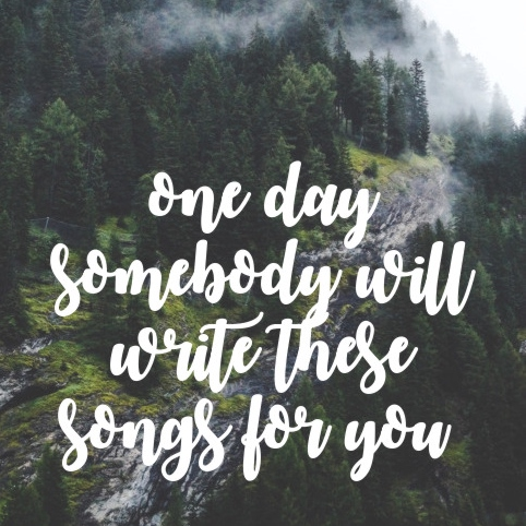 one day somebody will write these songs for you