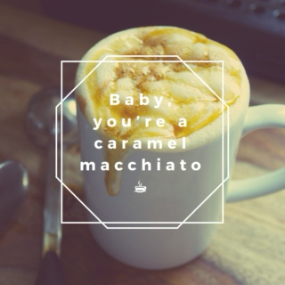 Baby, you're a caramel macchiato ☕