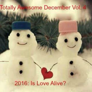 Totally Awesome December Vol. 4: 2016 - Is Love Alive?