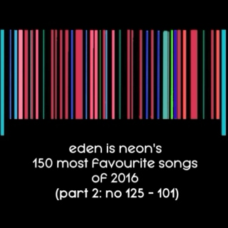EDEN IS NEON'S 150 most favourite songs of 2016 (part 2: no. 125-101)