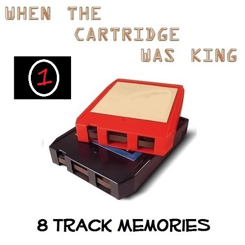 8 TRACK MEMORIES #1 [WHEN THE CARTRIDGE WAS KING]
