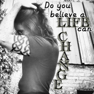 Do you believe a LIFE can CHANGE?