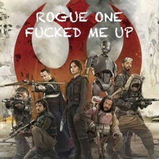 Rogue One Fucked Me Up