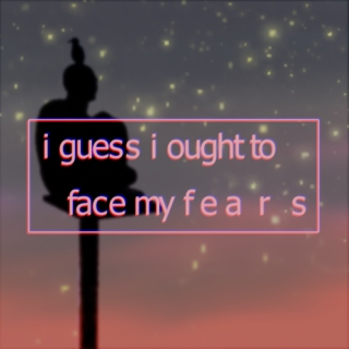 i guess i ought to face my fears