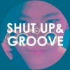 SHUT UP & GROOVE