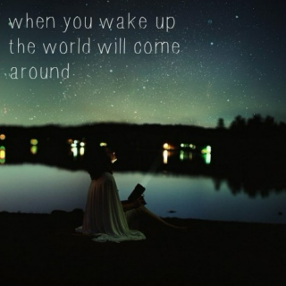 when you wake up the world will come around