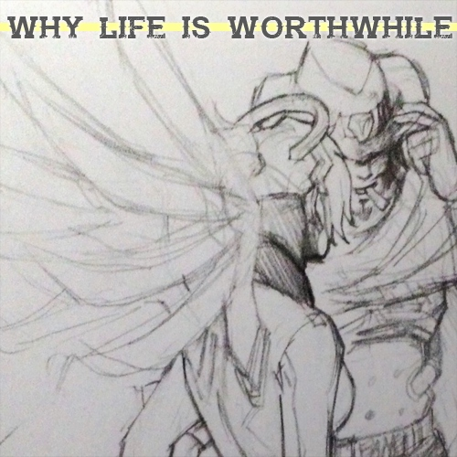 why life is worthwhile