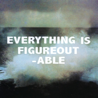 Everything is figureoutable.