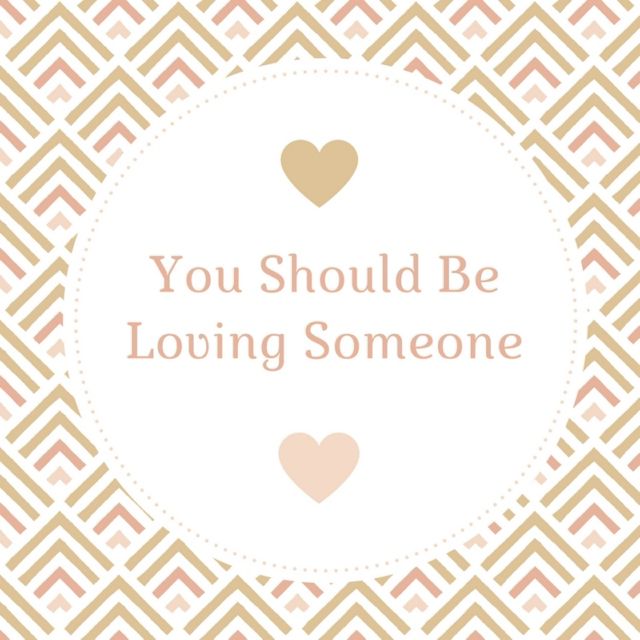 You Should Be Loving Someone