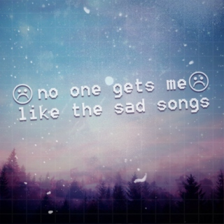 no one gets me like the sad songs