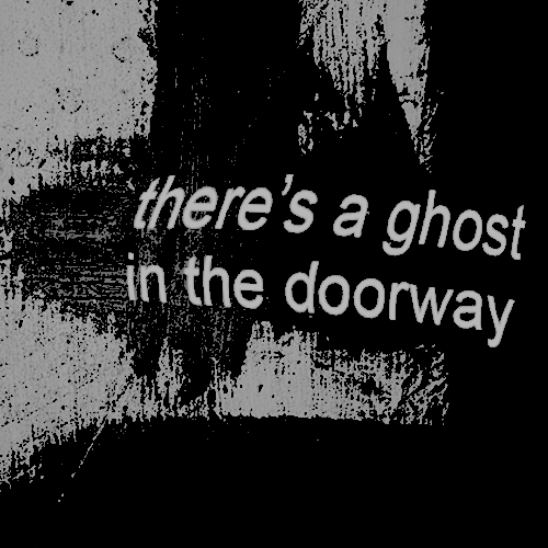 there's a ghost in the doorway;