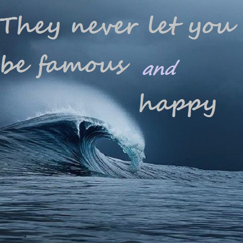 They never let you be famous AND happy.