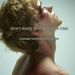 DON'T WANT NONE OF YOUR TIME | a teenage wasteland series playlist