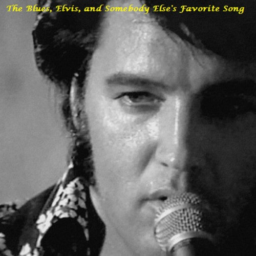 The Blues, Elvis, and Somebody Else's Favorite Song