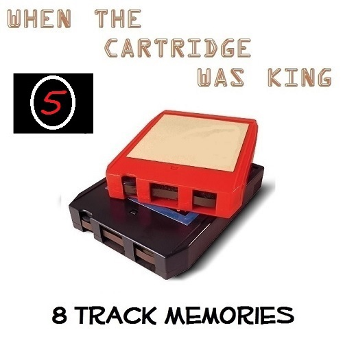 8 TRACK MEMORIES #5 [WHEN THE CARTRIDGE WAS KING]