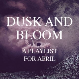 DUSK AND BLOOM - A Playlist for April