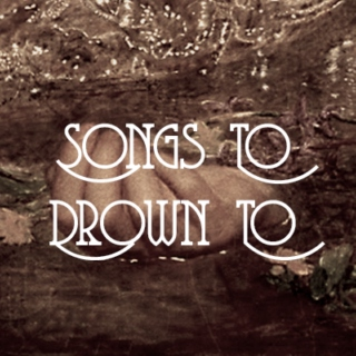 Songs To Drown To