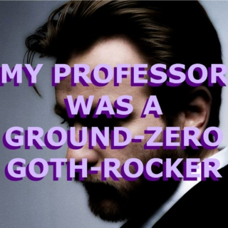 my professor was a ground-zero goth-rocker