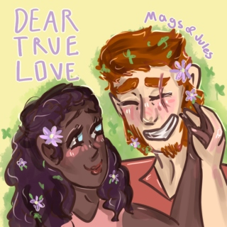 Dear True Love [Mags & Jules]