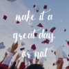make it a great day, or not