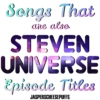 Songs That are also Steven Universe Episode Titles
