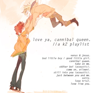 love ya, cannibal queen. [A K2 PLAYLIST]