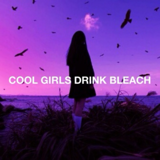 COOL GIRLS DRINK BLEACH