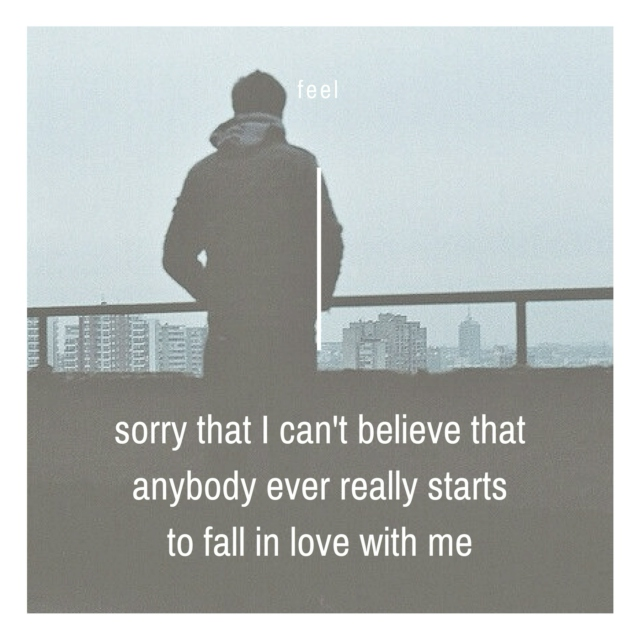 sorry that I can't believe that anybody ever really starts to fall in love with me