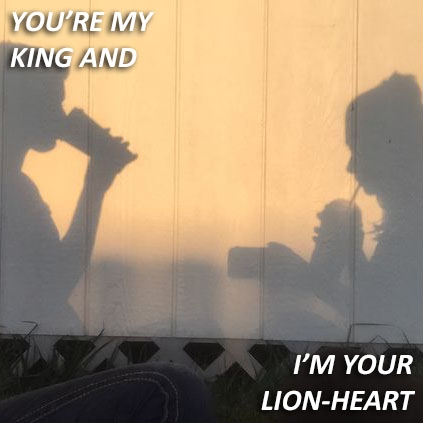 you're my king and i'm your lion-heart