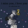 i miss you, i love you
