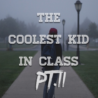 the coolest kid in class Pt. II