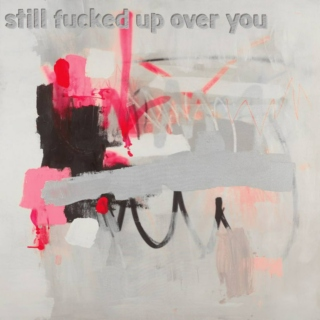 still fucked up over you