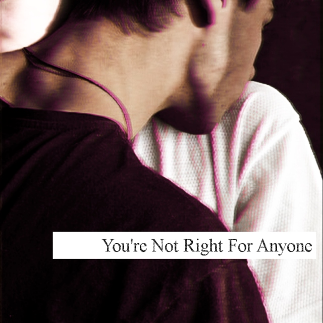You're Not Right For Anyone