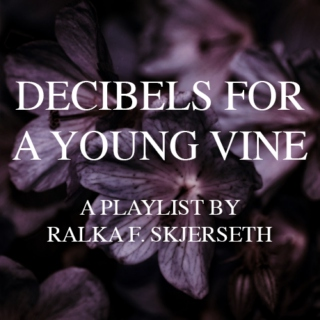DECIBELS FOR A YOUNG VINE - A Playlist by Ralka F. Skjerseth