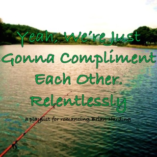 Yeah, We're Just Gonna Compliment Each Other. Relentlessly.