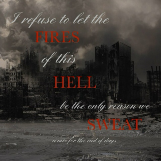 I Refuse to Let the Fires of this Hell be the Only Reason we Sweat