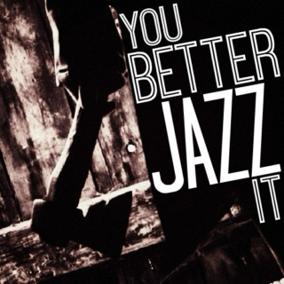 YOU BETTER JAZZ IT