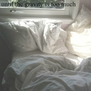 --until the gravity is too much