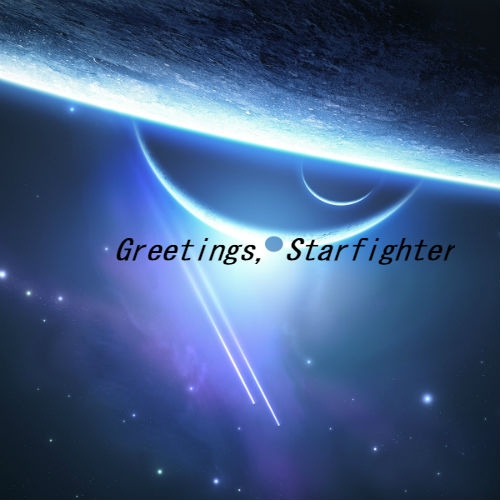 Greetings, Starfighter