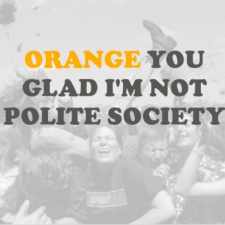 orange you glad im not polite society