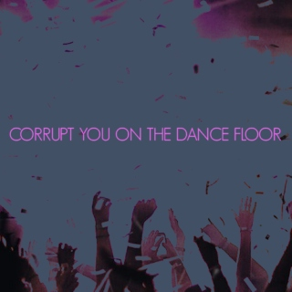 corrupt you on the dance floor