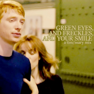 green eyes, and freckles, and your smile   a tim/mary mix