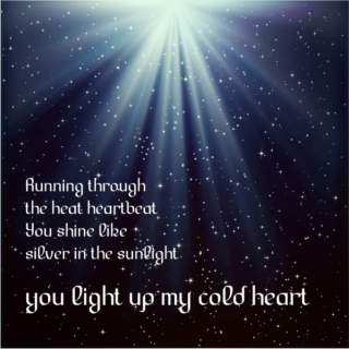 {you light up my cold heart}