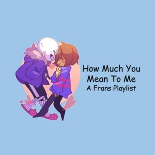 How Much You Mean To Me - A Frans Playlist