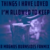 things i have loved i'm allowed to keep - a magnus burnsides fanmix