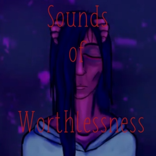 sounds ♩ of worthlessness⬇⬇⬇