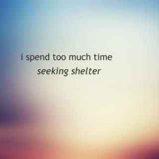 i spend too much time seeking shelter