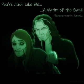 You're Just Like Me, A Victim of the Band (Hammertooth Fanmix)