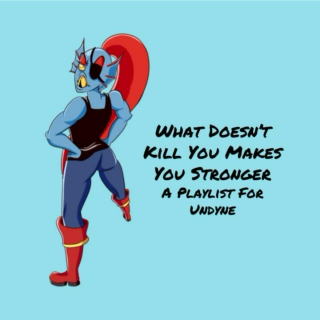 What Doesn't Kill You Makes You Stronger - A Playlist For Undyne